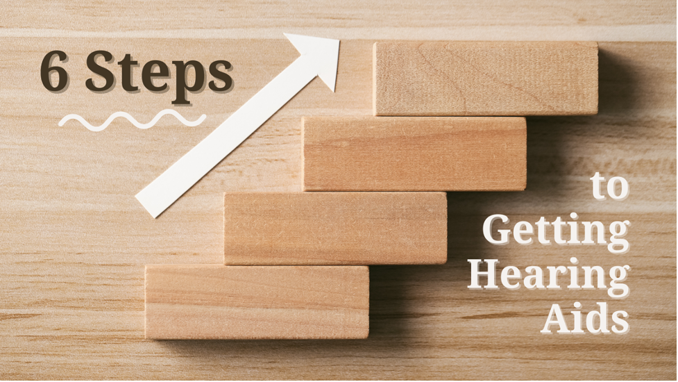 6 Steps to Getting Hearing Aids and Better Hearing